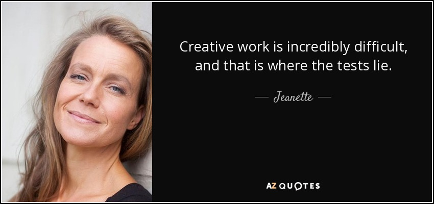 Creative work is incredibly difficult, and that is where the tests lie. - Jeanette