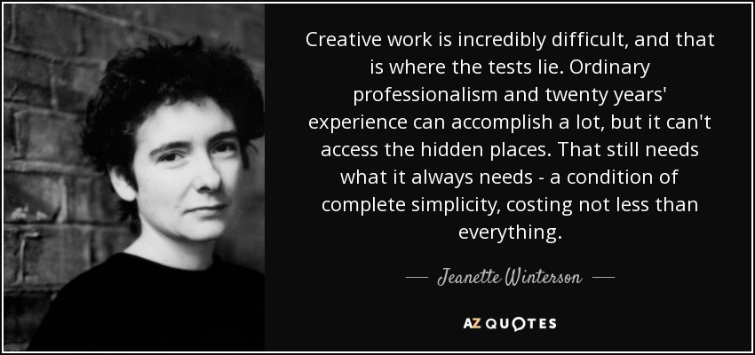 Creative work is incredibly difficult, and that is where the tests lie. Ordinary professionalism and twenty years' experience can accomplish a lot, but it can't access the hidden places. That still needs what it always needs - a condition of complete simplicity, costing not less than everything. - Jeanette Winterson