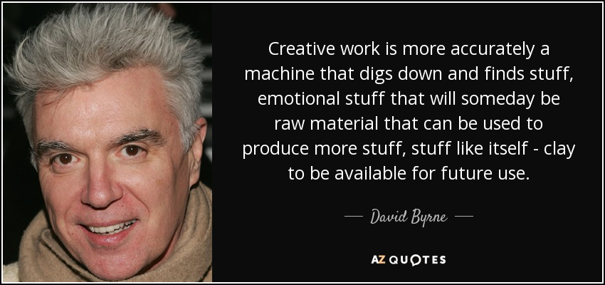 Creative work is more accurately a machine that digs down and finds stuff, emotional stuff that will someday be raw material that can be used to produce more stuff, stuff like itself - clay to be available for future use. - David Byrne