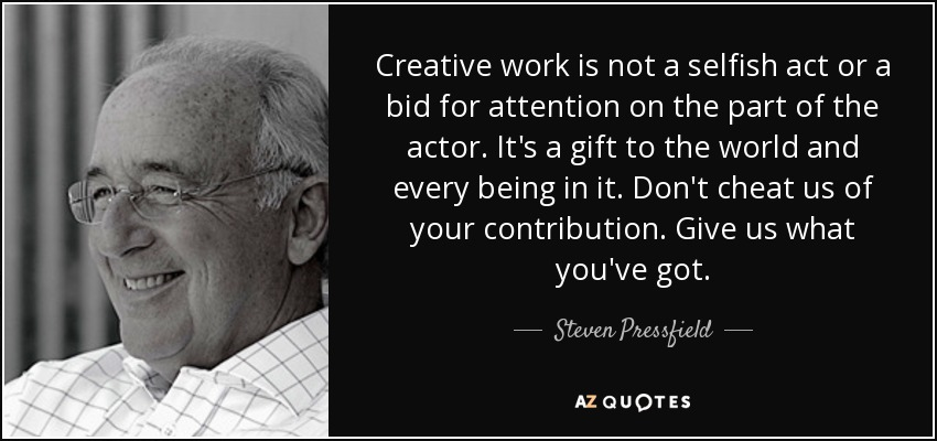 Creative work is not a selfish act or a bid for attention on the part of the actor. It's a gift to the world and every being in it. Don't cheat us of your contribution. Give us what you've got. - Steven Pressfield