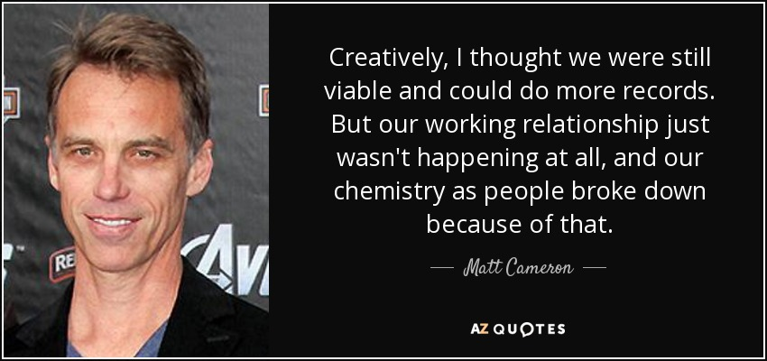 Creatively, I thought we were still viable and could do more records. But our working relationship just wasn't happening at all, and our chemistry as people broke down because of that. - Matt Cameron