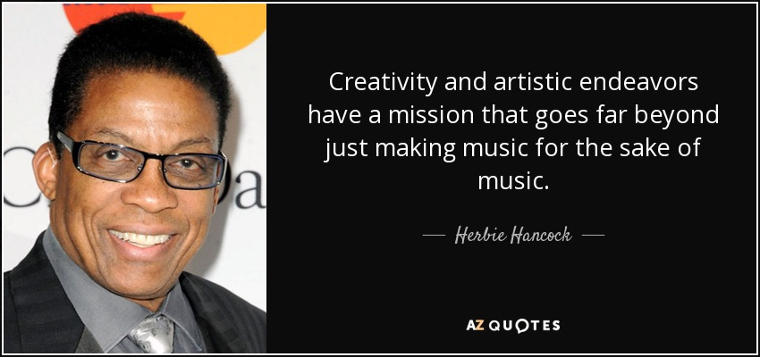 Creativity and artistic endeavors have a mission that goes far beyond just making music for the sake of music. - Herbie Hancock