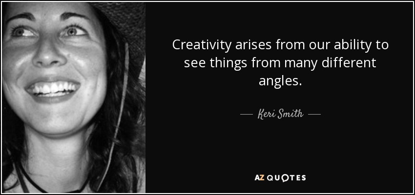 Creativity arises from our ability to see things from many different angles. - Keri Smith