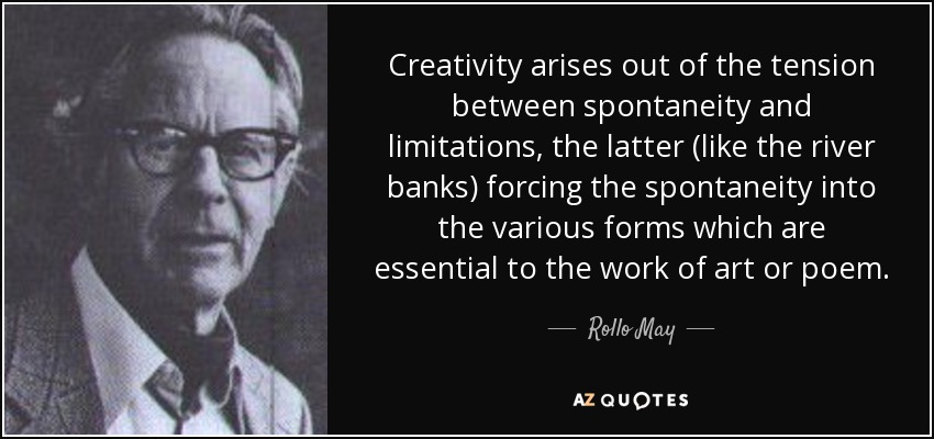 Creativity arises out of the tension between spontaneity and limitations, the latter (like the river banks) forcing the spontaneity into the various forms which are essential to the work of art or poem. - Rollo May