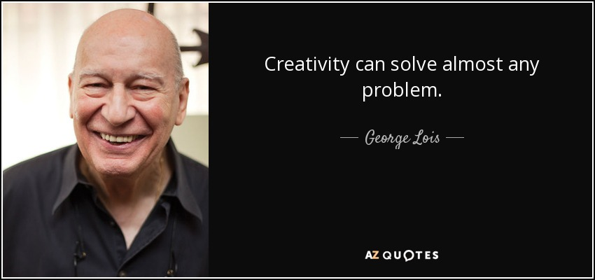 Creativity can solve almost any problem. - George Lois