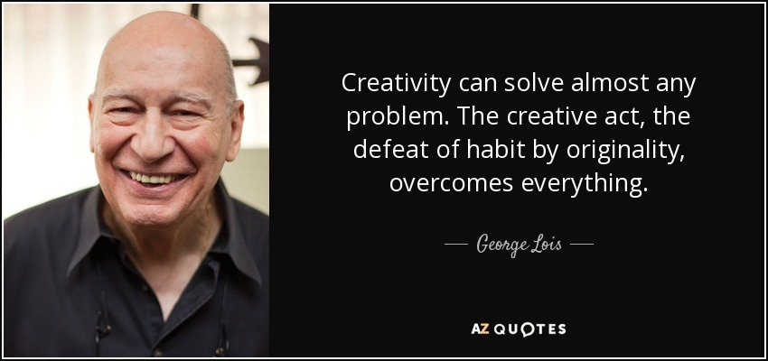 Creativity can solve almost any problem. The creative act, the defeat of habit by originality, overcomes everything. - George Lois