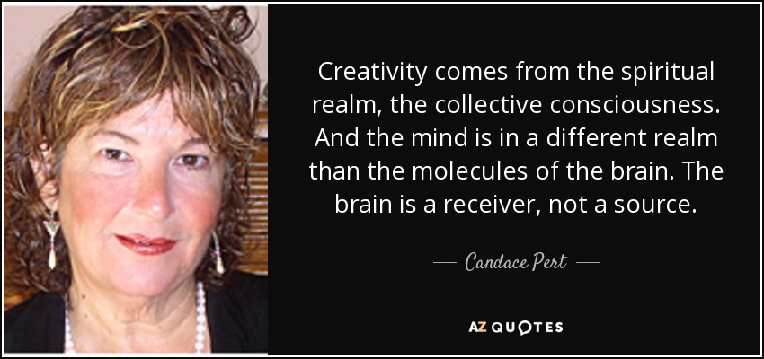 Creativity comes from the spiritual realm, the collective consciousness. And the mind is in a different realm than the molecules of the brain. The brain is a receiver, not a source. - Candace Pert