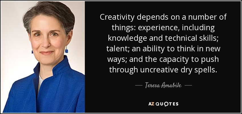 Creativity depends on a number of things: experience, including knowledge and technical skills; talent; an ability to think in new ways; and the capacity to push through uncreative dry spells. - Teresa Amabile