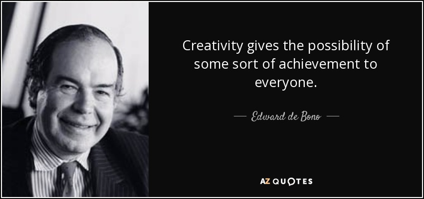 Creativity gives the possibility of some sort of achievement to everyone. - Edward de Bono