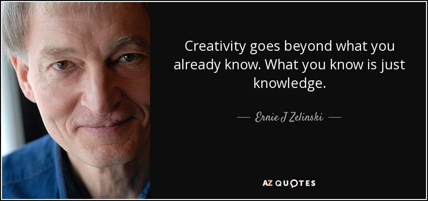 Creativity goes beyond what you already know. What you know is just knowledge. - Ernie J Zelinski