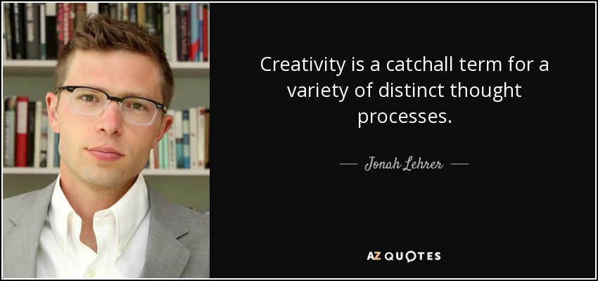 Creativity is a catchall term for a variety of distinct thought processes. - Jonah Lehrer