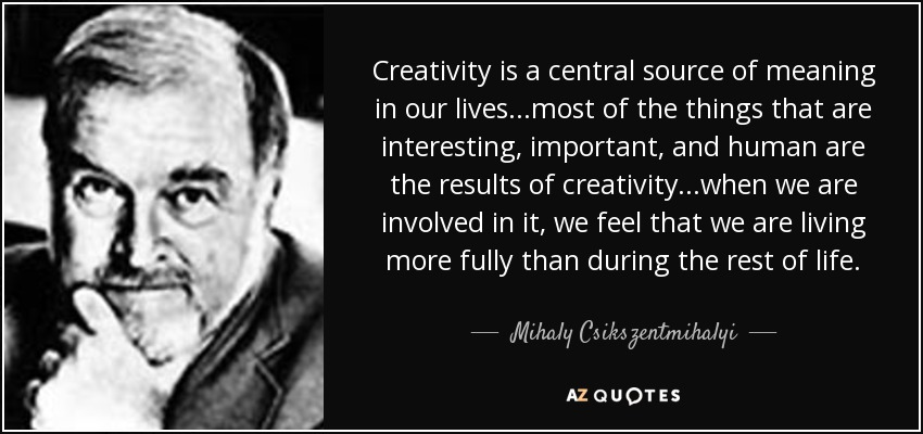 Creativity is a central source of meaning in our lives...most of the things that are interesting, important, and human are the results of creativity...when we are involved in it, we feel that we are living more fully than during the rest of life. - Mihaly Csikszentmihalyi