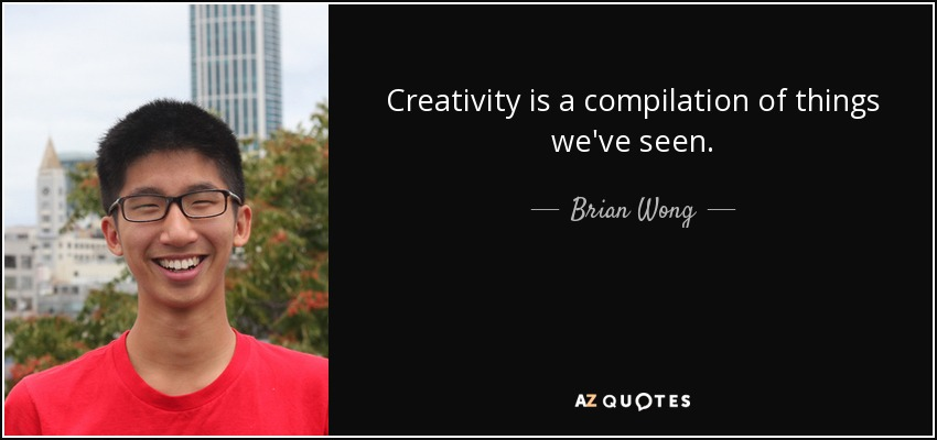 Creativity is a compilation of things we've seen. - Brian Wong