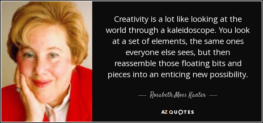 Creativity is a lot like looking at the world through a kaleidoscope. You look at a set of elements, the same ones everyone else sees, but then reassemble those floating bits and pieces into an enticing new possibility. - Rosabeth Moss Kanter