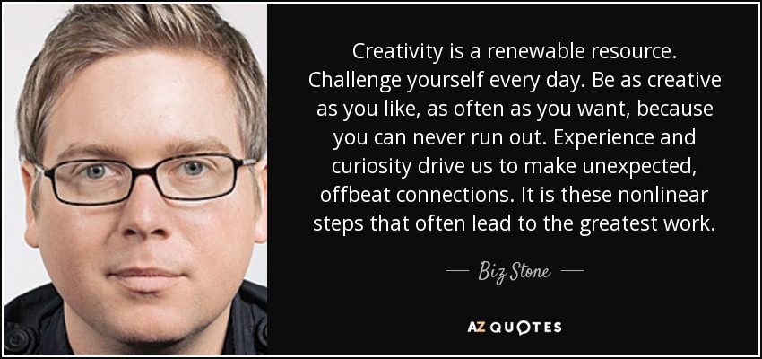 Creativity is a renewable resource. Challenge yourself every day. Be as creative as you like, as often as you want, because you can never run out. Experience and curiosity drive us to make unexpected, offbeat connections. It is these nonlinear steps that often lead to the greatest work. - Biz Stone