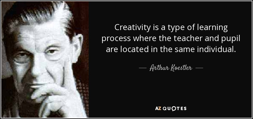 Creativity is a type of learning process where the teacher and pupil are located in the same individual. - Arthur Koestler
