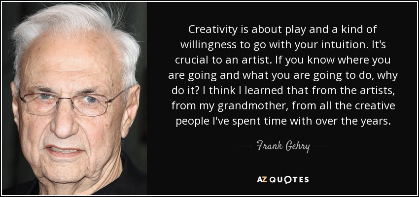 Creativity is about play and a kind of willingness to go with your intuition. It's crucial to an artist. If you know where you are going and what you are going to do, why do it? I think I learned that from the artists, from my grandmother, from all the creative people I've spent time with over the years. - Frank Gehry