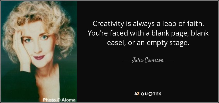 Creativity is always a leap of faith. You're faced with a blank page, blank easel, or an empty stage. - Julia Cameron