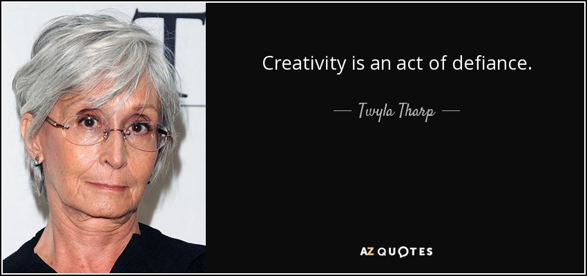 Creativity is an act of defiance. - Twyla Tharp
