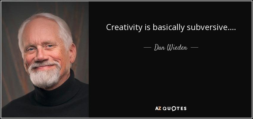 Creativity is basically subversive. . . . - Dan Wieden