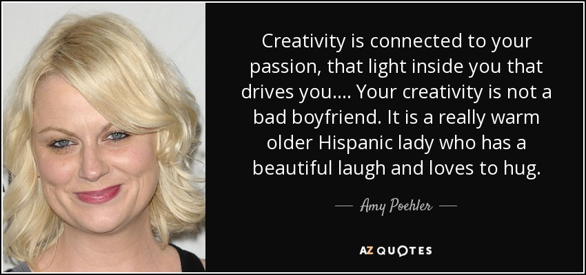 Creativity is connected to your passion, that light inside you that drives you. . . . Your creativity is not a bad boyfriend. It is a really warm older Hispanic lady who has a beautiful laugh and loves to hug. - Amy Poehler
