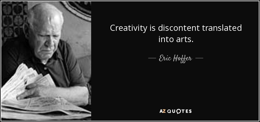 Creativity is discontent translated into arts. - Eric Hoffer