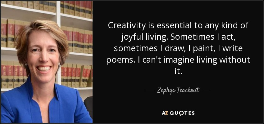 Creativity is essential to any kind of joyful living. Sometimes I act, sometimes I draw, I paint, I write poems. I can't imagine living without it. - Zephyr Teachout