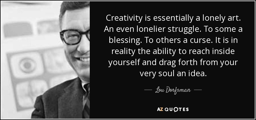 Creativity is essentially a lonely art. An even lonelier struggle. To some a blessing. To others a curse. It is in reality the ability to reach inside yourself and drag forth from your very soul an idea. - Lou Dorfsman