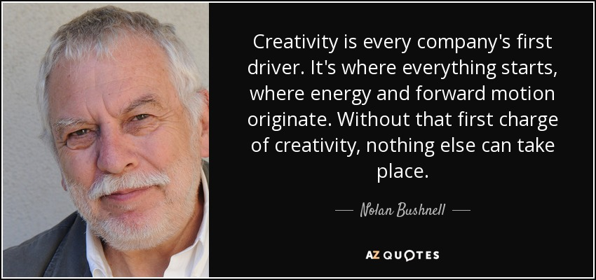Creativity is every company's first driver. It's where everything starts, where energy and forward motion originate. Without that first charge of creativity, nothing else can take place. - Nolan Bushnell
