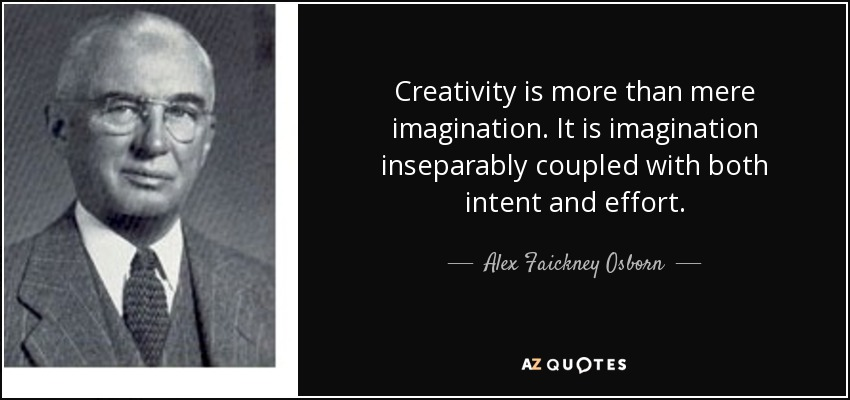 Creativity is more than mere imagination. It is imagination inseparably coupled with both intent and effort. - Alex Faickney Osborn