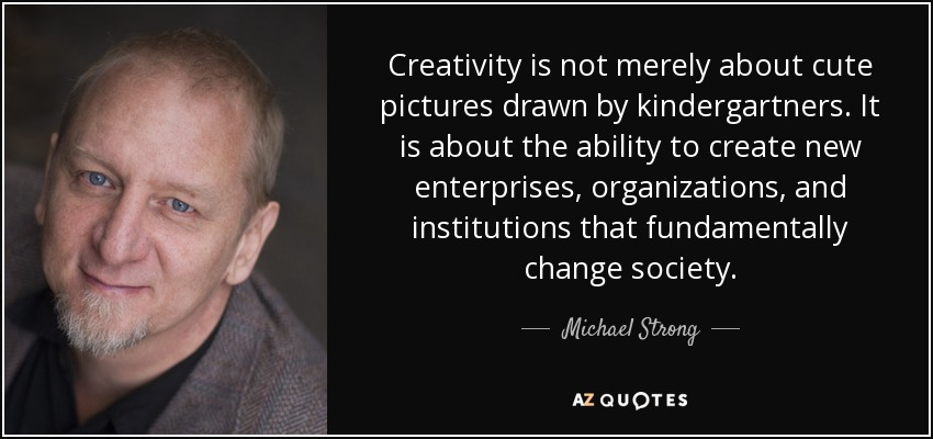 Creativity is not merely about cute pictures drawn by kindergartners. It is about the ability to create new enterprises, organizations, and institutions that fundamentally change society. - Michael Strong