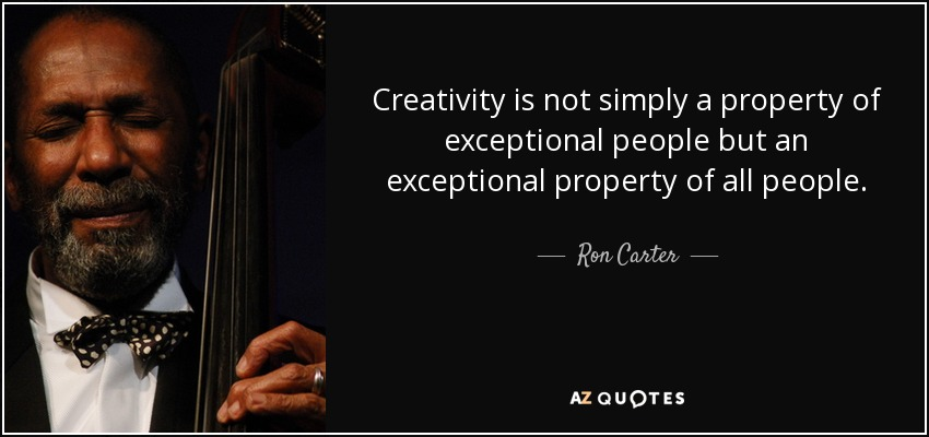 Creativity is not simply a property of exceptional people but an exceptional property of all people. - Ron Carter
