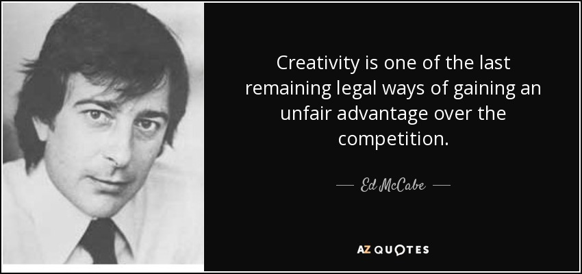 Creativity is one of the last remaining legal ways of gaining an unfair advantage over the competition. - Ed McCabe