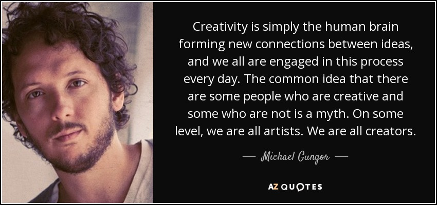 Creativity is simply the human brain forming new connections between ideas, and we all are engaged in this process every day. The common idea that there are some people who are creative and some who are not is a myth. On some level, we are all artists. We are all creators. - Michael Gungor