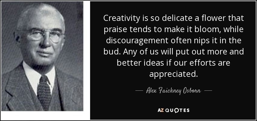 Creativity is so delicate a flower that praise tends to make it bloom, while discouragement often nips it in the bud. Any of us will put out more and better ideas if our efforts are appreciated. - Alex Faickney Osborn