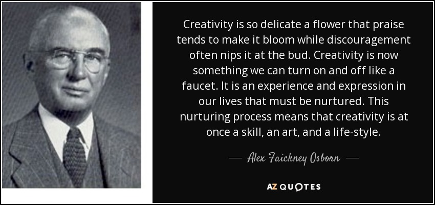 Creativity is so delicate a flower that praise tends to make it bloom while discouragement often nips it at the bud. Creativity is now something we can turn on and off like a faucet. It is an experience and expression in our lives that must be nurtured. This nurturing process means that creativity is at once a skill, an art, and a life-style. - Alex Faickney Osborn