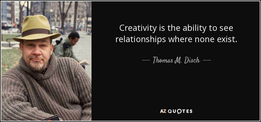 Creativity is the ability to see relationships where none exist. - Thomas M. Disch