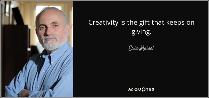 Creativity is the gift that keeps on giving. - Eric Maisel