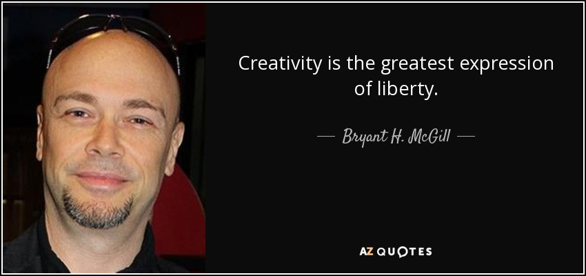 Creativity is the greatest expression of liberty. - Bryant H. McGill