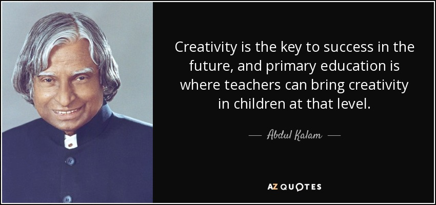 Creativity is the key to success in the future, and primary education is where teachers can bring creativity in children at that level. - Abdul Kalam