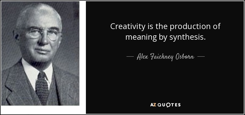 Creativity is the production of meaning by synthesis. - Alex Faickney Osborn