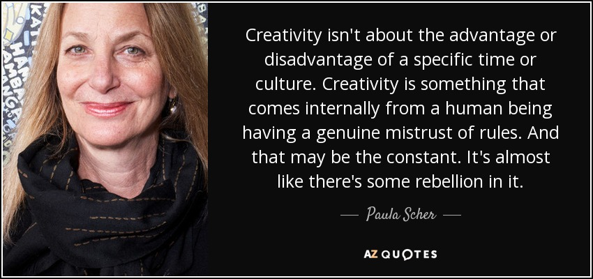 Creativity isn't about the advantage or disadvantage of a specific time or culture. Creativity is something that comes internally from a human being having a genuine mistrust of rules. And that may be the constant. It's almost like there's some rebellion in it. - Paula Scher