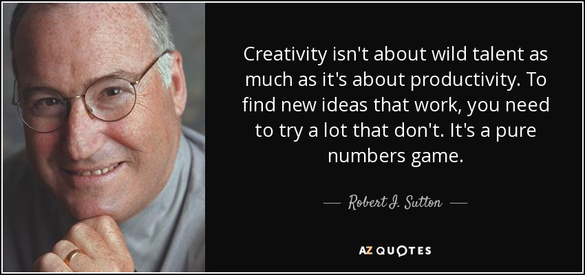 Creativity isn't about wild talent as much as it's about productivity. To find new ideas that work, you need to try a lot that don't. It's a pure numbers game. - Robert I. Sutton