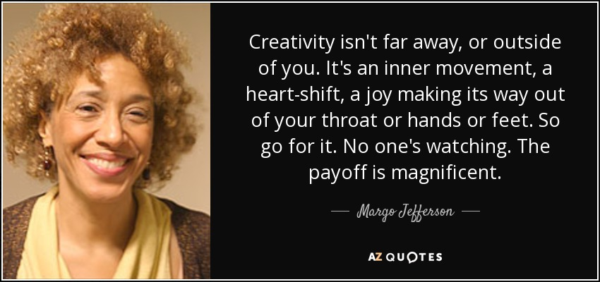 Creativity isn't far away, or outside of you. It's an inner movement, a heart-shift, a joy making its way out of your throat or hands or feet. So go for it. No one's watching. The payoff is magnificent. - Margo Jefferson