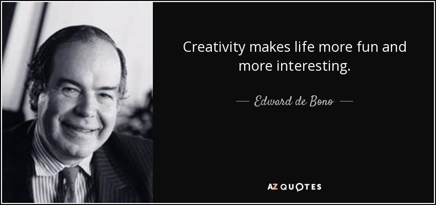 Creativity makes life more fun and more interesting. - Edward de Bono