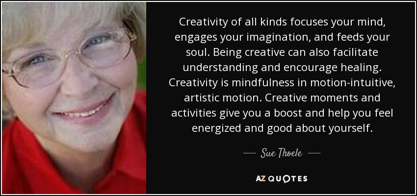 Creativity of all kinds focuses your mind, engages your imagination, and feeds your soul. Being creative can also facilitate understanding and encourage healing. Creativity is mindfulness in motion-intuitive, artistic motion. Creative moments and activities give you a boost and help you feel energized and good about yourself. - Sue Thoele