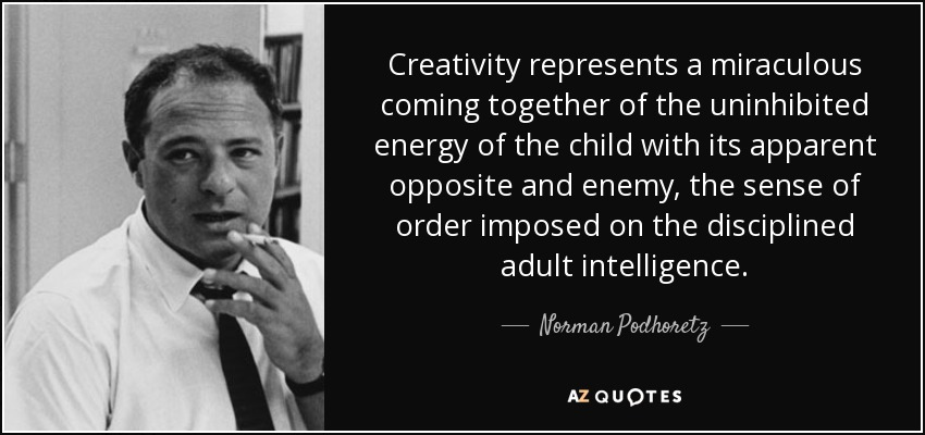 Creativity represents a miraculous coming together of the uninhibited energy of the child with its apparent opposite and enemy, the sense of order imposed on the disciplined adult intelligence. - Norman Podhoretz