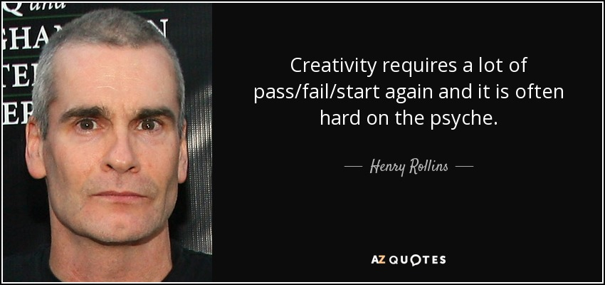 Creativity requires a lot of pass/fail/start again and it is often hard on the psyche. - Henry Rollins