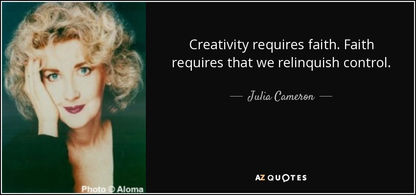 Creativity requires faith. Faith requires that we relinquish control. - Julia Cameron
