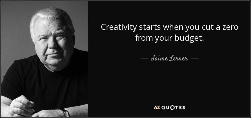Creativity starts when you cut a zero from your budget. - Jaime Lerner
